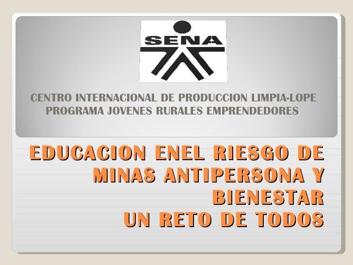 EDUCACION ENEL RIESGO DE MINAS ANTIPERSONA Y BIENESTAR  UN RETO DE TODOS CENTRO INTERNACIONAL DE PRODUCCION LIMPIA-LOPE PR...