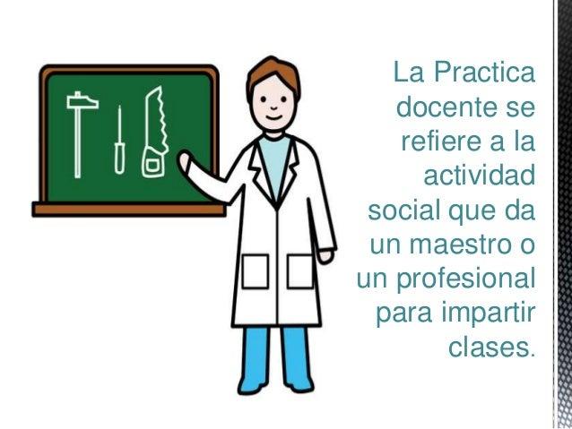 La Practica  docente se  refiere a la  actividad  social que da  un maestro o  un profesional  para impartir  clases.
