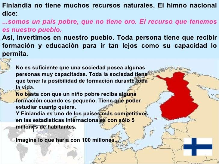 Finlandia no tiene muchos recursos naturales. El himno nacional dice:   ... somos un país pobre, que no tiene oro. El recu...