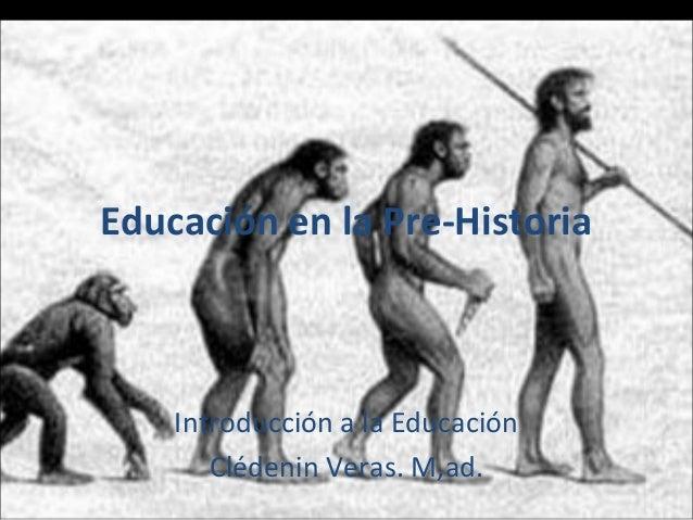 Educación en la Pre-Historia  Introducción a la Educación Clédenin Veras. M,ad.