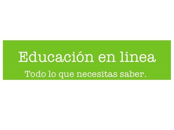 Educación en linea <ul><li>Todo lo que necesitas saber.   </li></ul>