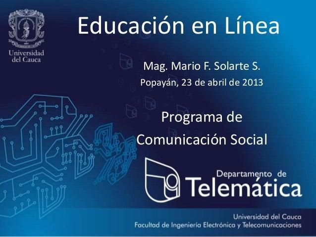 Educación en LíneaMag. Mario F. Solarte S.Popayán, 23 de abril de 2013Programa deComunicación Social