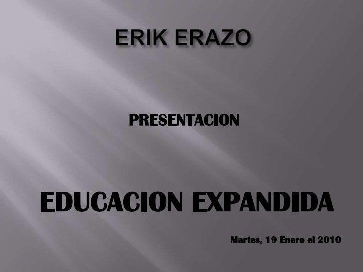 ERIK ERAZO <br />PRESENTACION<br />EDUCACION EXPANDIDA<br />Martes, 19 Enero el 2010<br />
