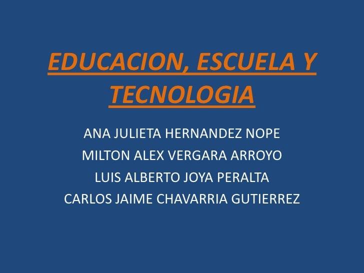 EDUCACION, ESCUELA Y TECNOLOGIA<br />ANA JULIETA HERNANDEZ NOPE<br />MILTON ALEX VERGARA ARROYO<br />LUIS ALBERTO JOYA PER...