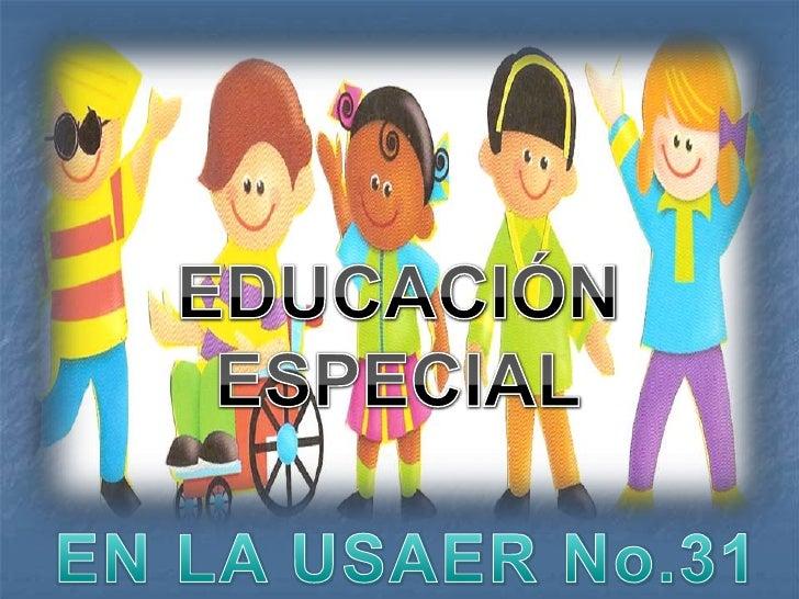 EDUCACIÓN <br />ESPECIAL<br />EN LA USAER No.31<br />