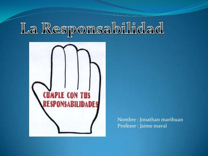 La Responsabilidad<br />Nombre : Jonathan marihuan<br />Profesor : Jaime maval <br />
