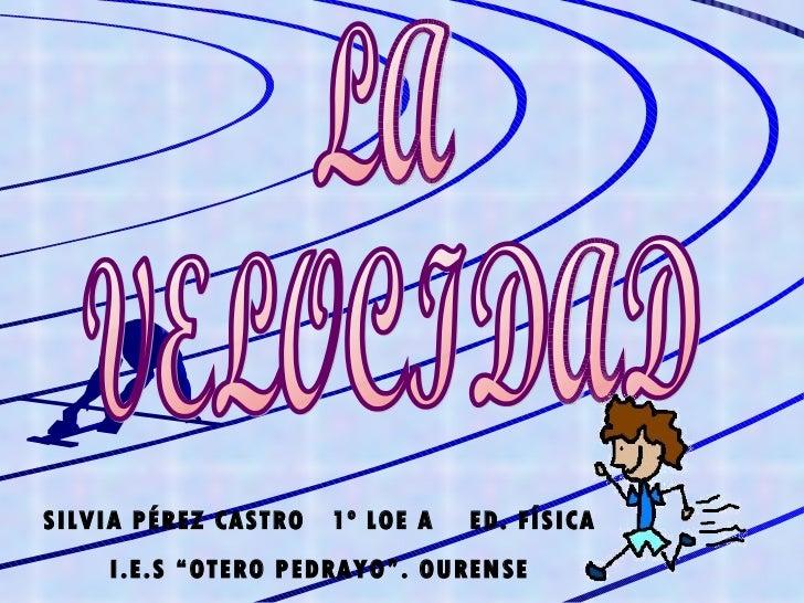 "LA VELOCIDAD SILVIA PÉREZ CASTRO  1º LOE A  ED. FÍSICA I.E.S ""OTERO PEDRAYO"". OURENSE"