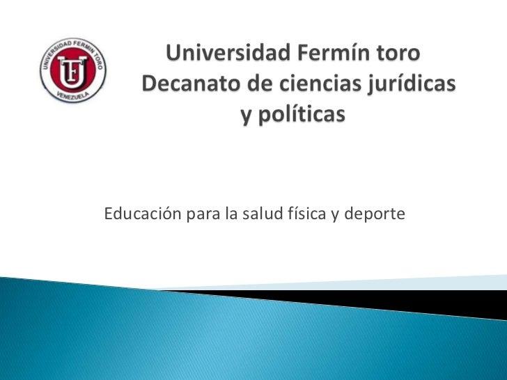 Universidad Fermín toro   Decanato de ciencias jurídicas y políticas <br />Educación para la salud física y deporte <br />