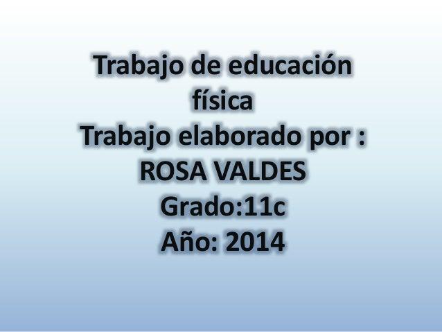 Trabajo de educación física Trabajo elaborado por : ROSA VALDES Grado:11c Año: 2014