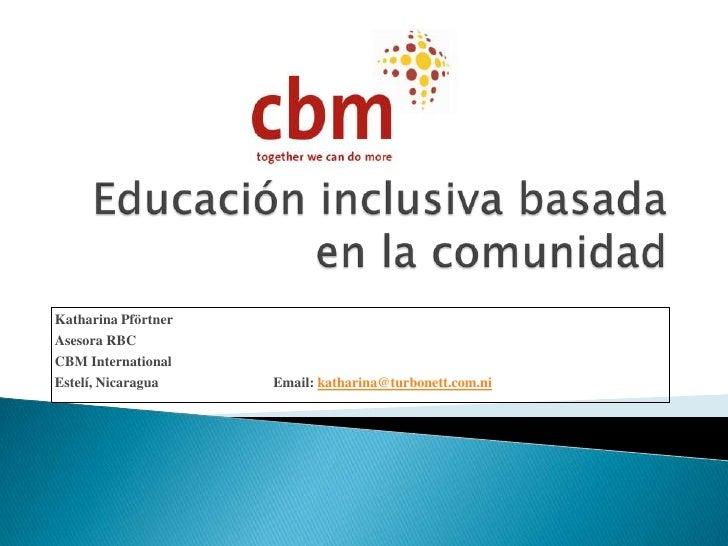 Educación inclusiva basada en la comunidad<br />Katharina Pförtner<br />Asesora RBC<br />CBM International<br />...