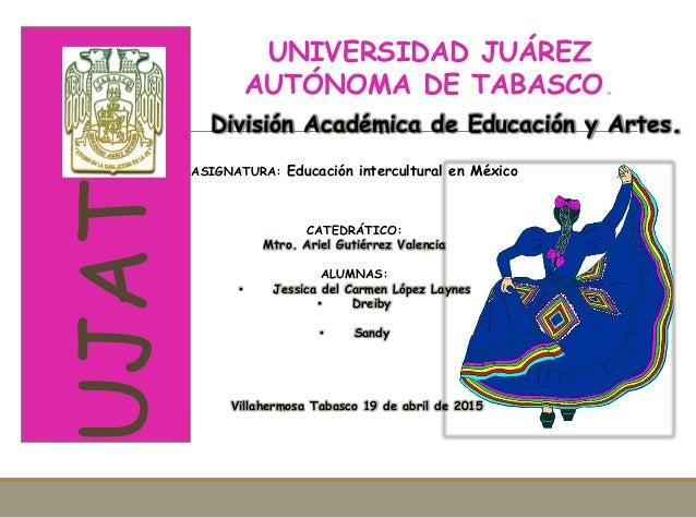 UJAT UNIVERSIDAD JUÁREZ AUTÓNOMA DE TABASCO. ASIGNATURA: Educación intercultural en México CATEDRÁTICO: Mtro. Ariel Gutiér...