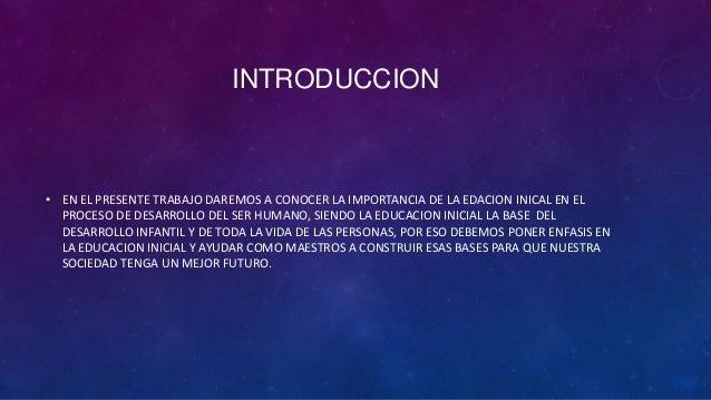 INTRODUCCION • EN EL PRESENTE TRABAJO DAREMOS A CONOCER LA IMPORTANCIA DE LA EDACION INICAL EN EL PROCESO DE DESARROLLO DE...