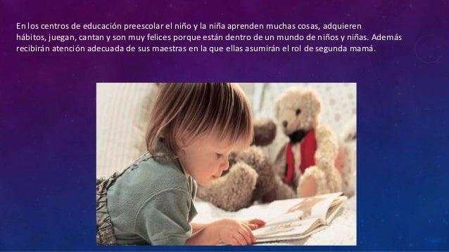En los centros de educación preescolar el niño y la niña aprenden muchas cosas, adquieren hábitos, juegan, cantan y son mu...