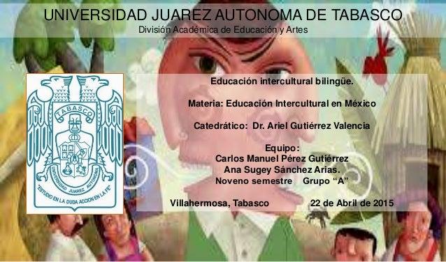 UNIVERSIDAD JUAREZ AUTONOMA DE TABASCO División Académica de Educación y Artes Educación intercultural bilingüe. Materia: ...