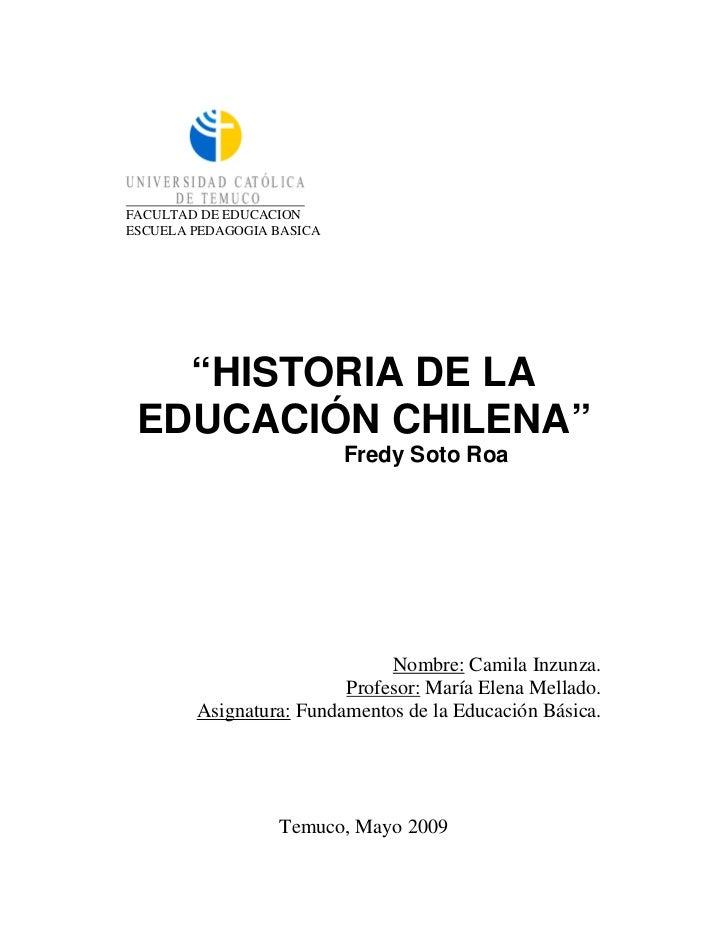 """FACULTAD DE EDUCACIONESCUELA PEDAGOGIA BASICA   """"HISTORIA DE LA EDUCACIÓN CHILENA""""                           Fredy Soto Ro..."""