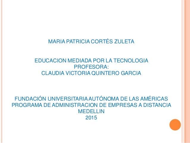 MARIA PATRICIA CORTÉS ZULETA EDUCACION MEDIADA POR LA TECNOLOGIA PROFESORA: CLAUDIA VICTORIA QUINTERO GARCIA FUNDACIÓN UNI...