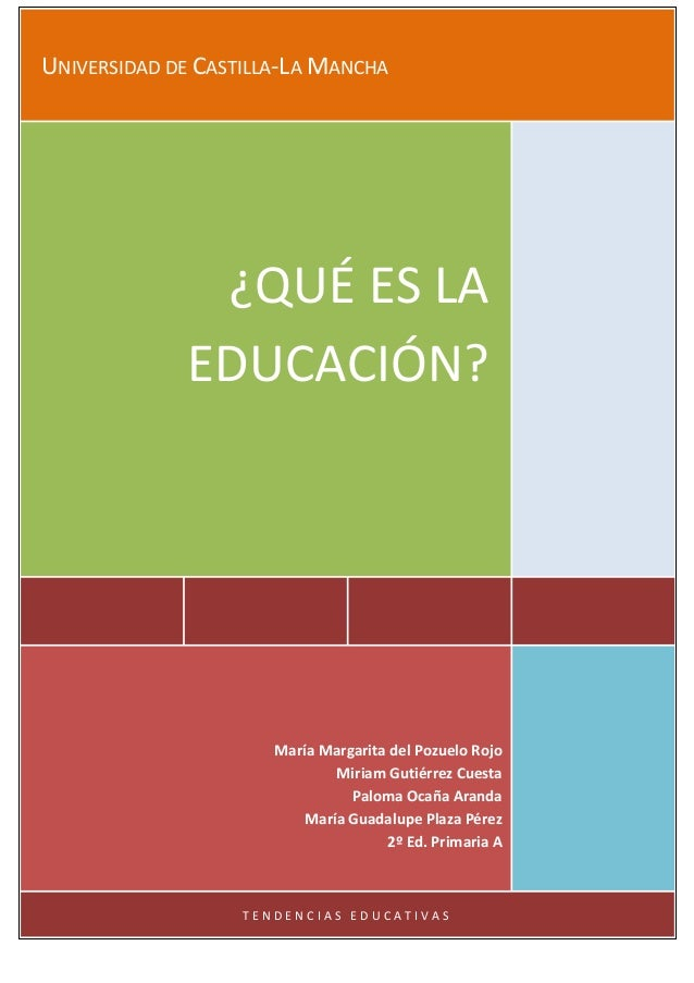 UNIVERSIDAD DE CASTILLA-LA MANCHA ¿QUÉ ES LA EDUCACIÓN? María Margarita del Pozuelo Rojo Miriam Gutiérrez Cuesta Paloma Oc...