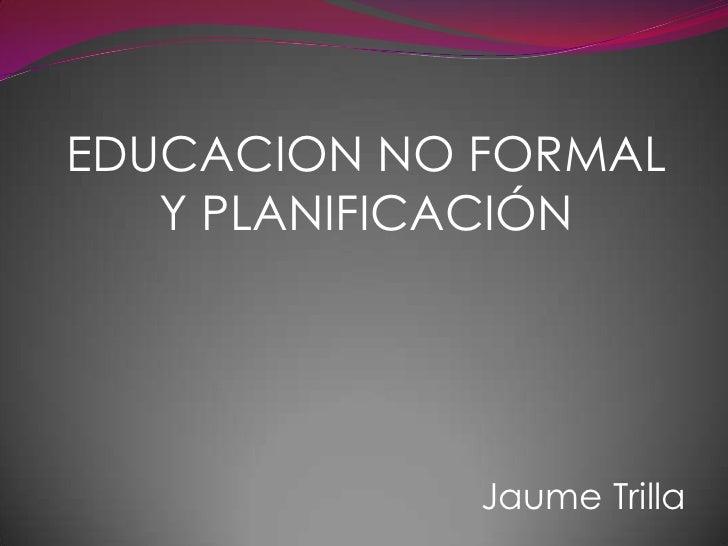 EDUCACION NO FORMAL Y PLANIFICACIÓN<br />Jaume Trilla<br />