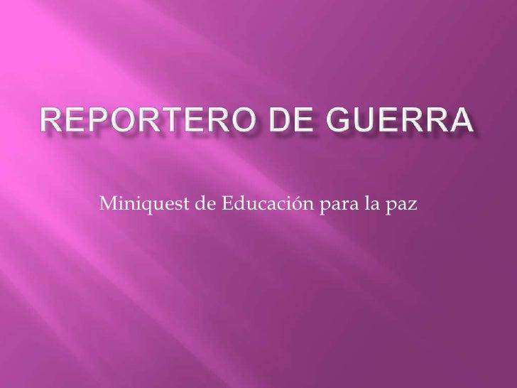 REPORTERO DE GUERRA<br />Miniquest de Educación para la paz<br />