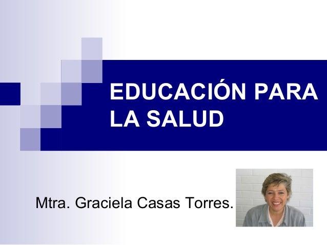 EDUCACIÓN PARA          LA SALUDMtra. Graciela Casas Torres.