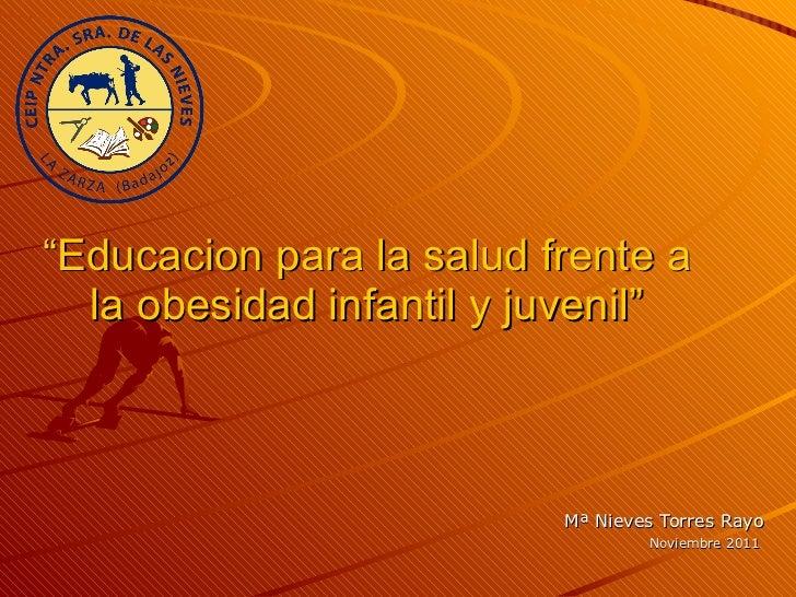 """"""" Educacion para la salud frente a la obesidad infantil y juvenil"""" Mª Nieves Torres Rayo Noviembre 2011"""