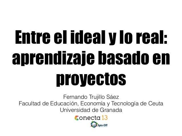 Entre el ideal y lo real: aprendizaje basado en proyectos Fernando Trujillo Sáez Facultad de Educación, Economía y Tecnolo...