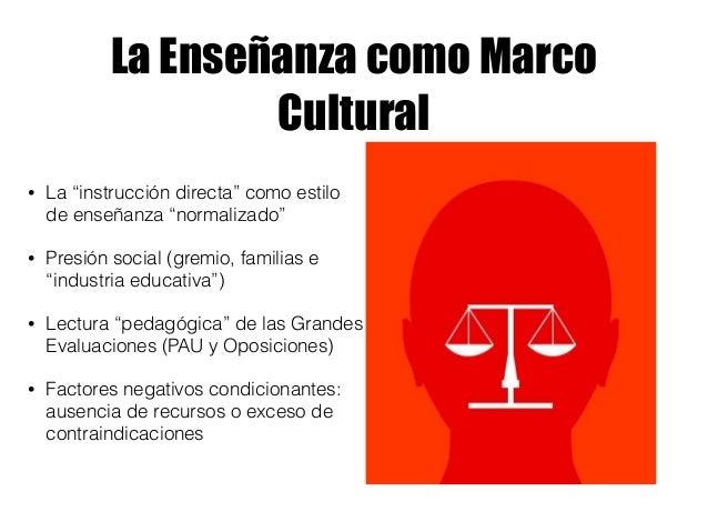 """La Enseñanza como Marco Cultural • La """"instrucción directa"""" como estilo de enseñanza """"normalizado"""" • Presión social (gremi..."""