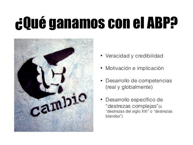 ¿Qué ganamos con el ABP? • Veracidad y credibilidad • Motivación e implicación • Desarrollo de competencias (real y global...