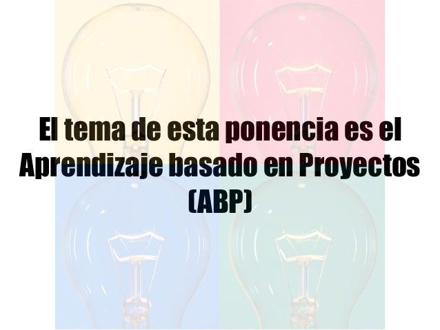 El tema de esta ponencia es el Aprendizaje basado en Proyectos (ABP)
