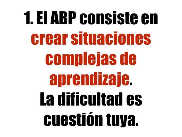 1. El ABP consiste en crear situaciones complejas de aprendizaje. La dificultad es cuestión tuya.
