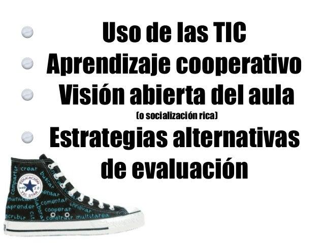 Uso de las TIC Aprendizaje cooperativo Visión abierta del aula (o socialización rica) Estrategias alternativas de evaluaci...