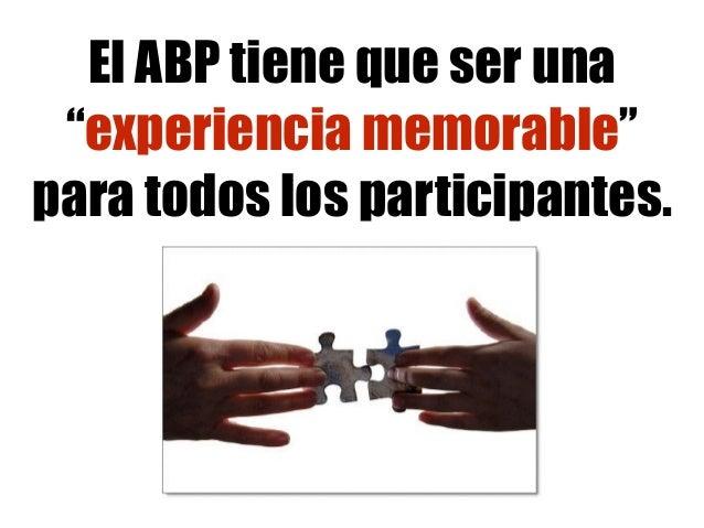 """El ABP tiene que ser una """"experiencia memorable"""" para todos los participantes."""