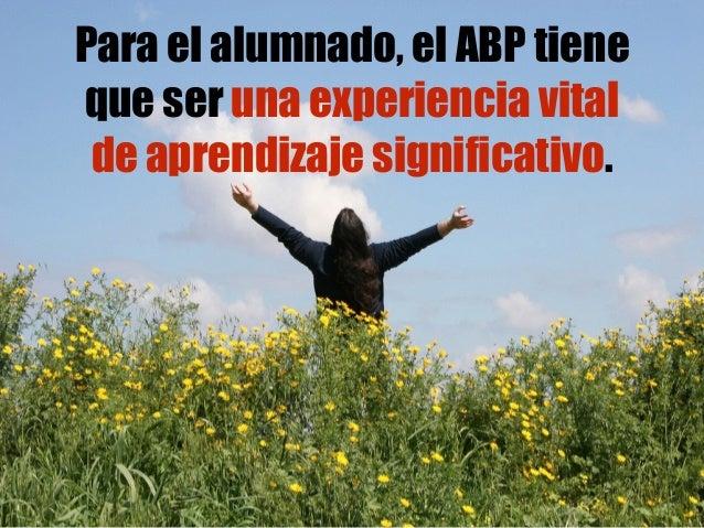 Para el alumnado, el ABP tiene que ser una experiencia vital de aprendizaje significativo.