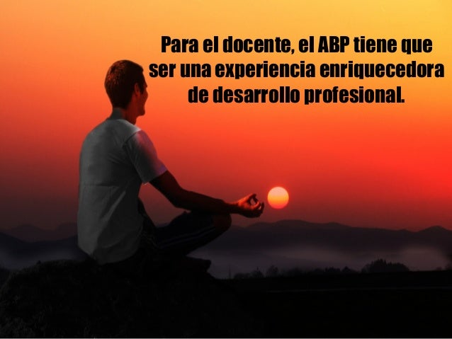 Para el docente, el ABP tiene que ser una experiencia enriquecedora de desarrollo profesional.