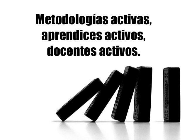 Metodologías activas, aprendices activos, docentes activos.