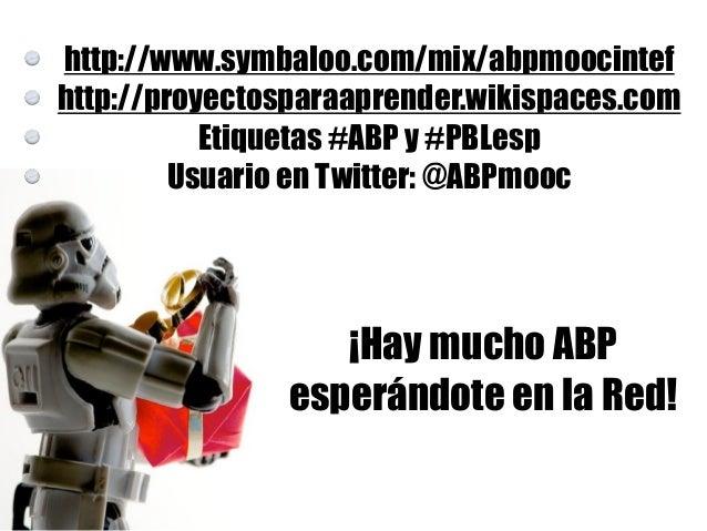 http://www.symbaloo.com/mix/abpmoocintef http://proyectosparaaprender.wikispaces.com Etiquetas #ABP y #PBLesp Usuario en T...