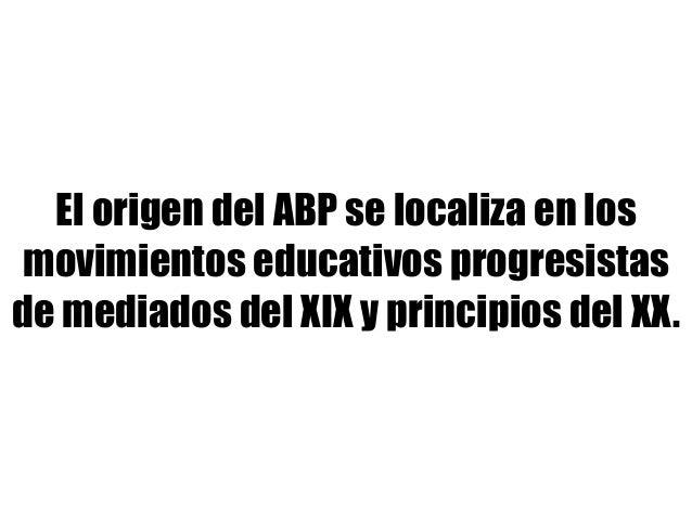 El origen del ABP se localiza en los movimientos educativos progresistas de mediados del XIX y principios del XX.