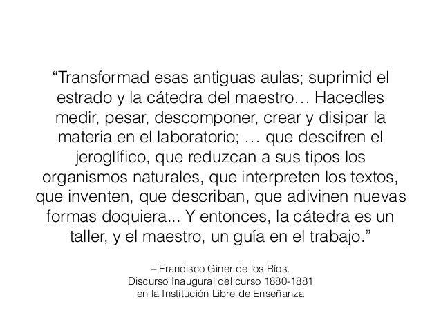 """– Francisco Giner de los Ríos. Discurso Inaugural del curso 1880-1881 en la Institución Libre de Enseñanza """"Transformad es..."""