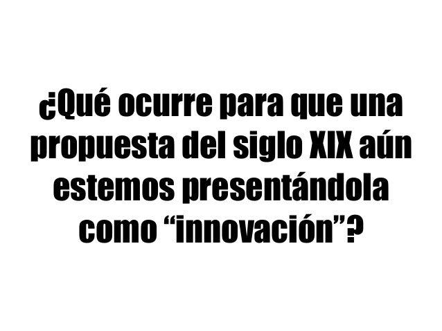 """¿Qué ocurre para que una propuesta del siglo XIX aún estemos presentándola como """"innovación""""?"""