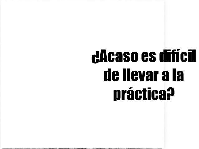 ¿Acaso es difícil de llevar a la práctica?