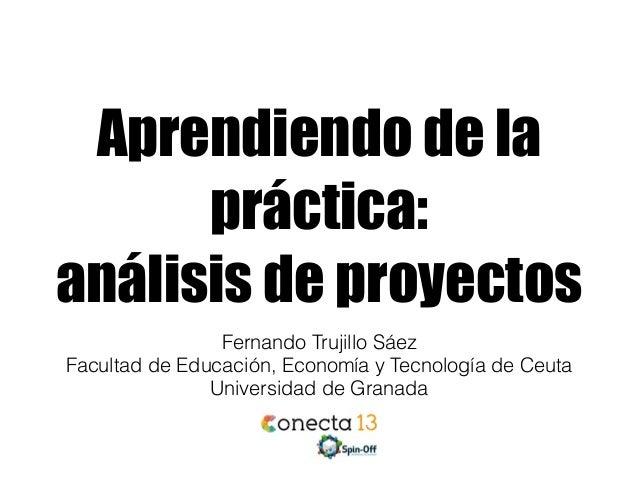 Aprendiendo de la práctica: análisis de proyectos Fernando Trujillo Sáez Facultad de Educación, Economía y Tecnología de C...