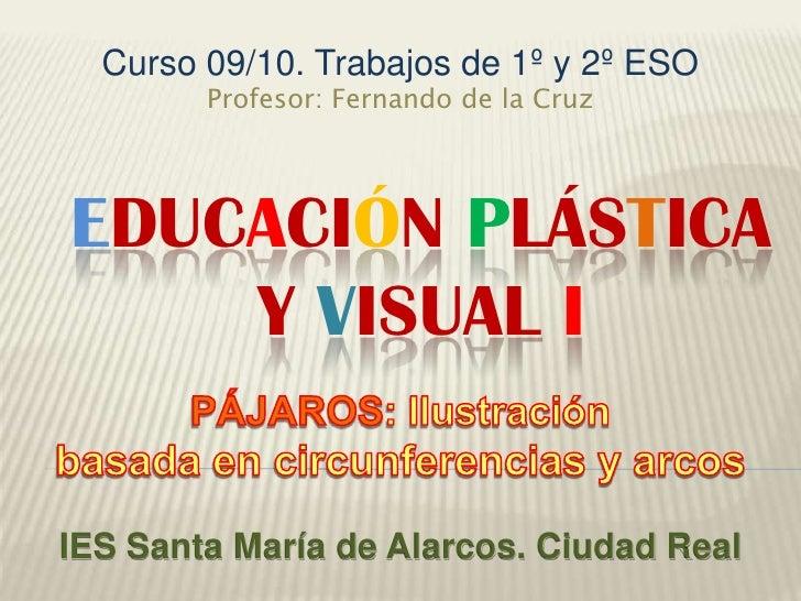 Curso 09/10. Trabajos de 1º y 2º ESO<br />Profesor: Fernando de la Cruz<br />EducaciÓnPlÁsticay Visual I<br />PÁJAROS: Ilu...