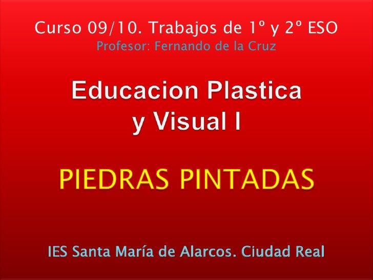 Curso 09/10. Trabajos de 1º y 2º ESO<br />Profesor: Fernando de la Cruz<br />EducacionPlasticay Visual I<br />PIEDRAS PINT...
