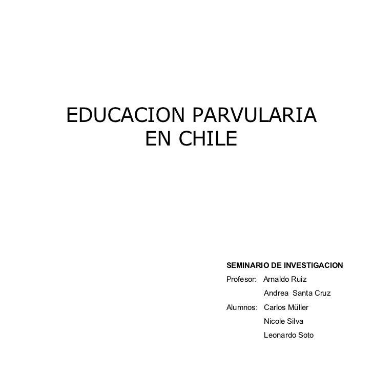 EDUCACION PARVULARIA EN CHILE SEMINARIO DE INVESTIGACION Profesor:  Arnaldo Ruiz Andrea  Santa Cruz Alumnos:  Carlos Mülle...