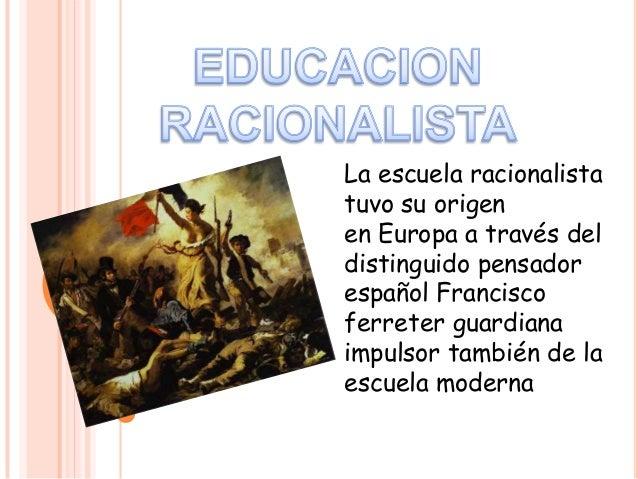 La escuela racionalista tuvo su origen en Europa a través del distinguido pensador español Francisco ferreter guardiana im...