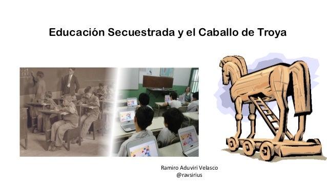 Educación Secuestrada y el Caballo de Troya Ramiro Aduviri Velasco @ravsirius
