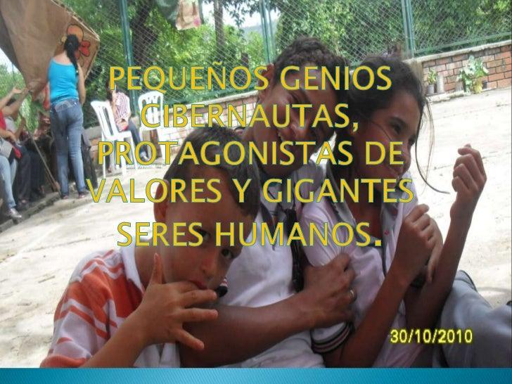 PEQUEÑOS GENIOS CIBERNAUTAS, PROTAGONISTAS DE VALORES Y GIGANTES SERES HUMANOS.<br />