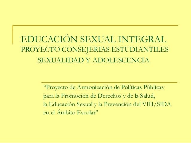 """EDUCACIÓN SEXUAL INTEGRAL PROYECTO CONSEJERIAS ESTUDIANTILES SEXUALIDAD Y ADOLESCENCIA """"Proyecto de Armonización de Políti..."""