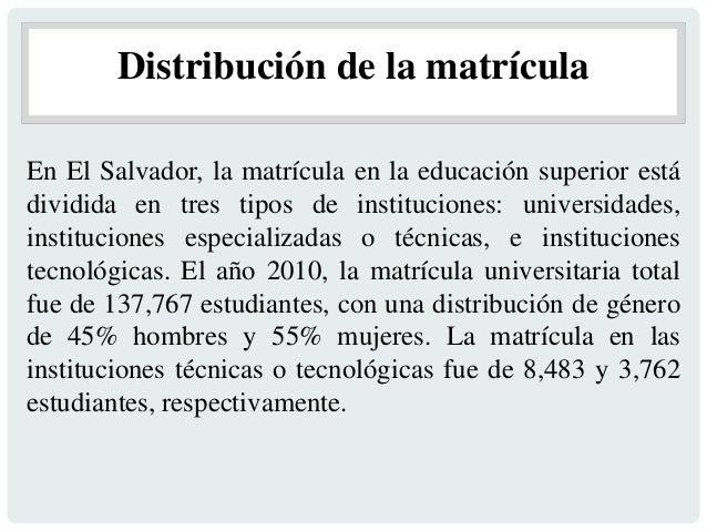 Distribución de la matrícula En El Salvador, la matrícula en la educación superior está dividida en tres tipos de instituc...