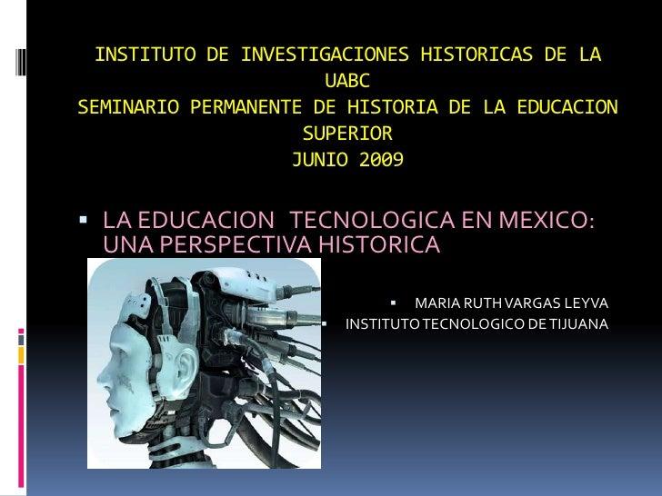 INSTITUTO DE INVESTIGACIONES HISTORICAS DE LA UABC SEMINARIO PERMANENTE DE HISTORIA DE LA EDUCACION SUPERIORJUNIO 2009<br ...